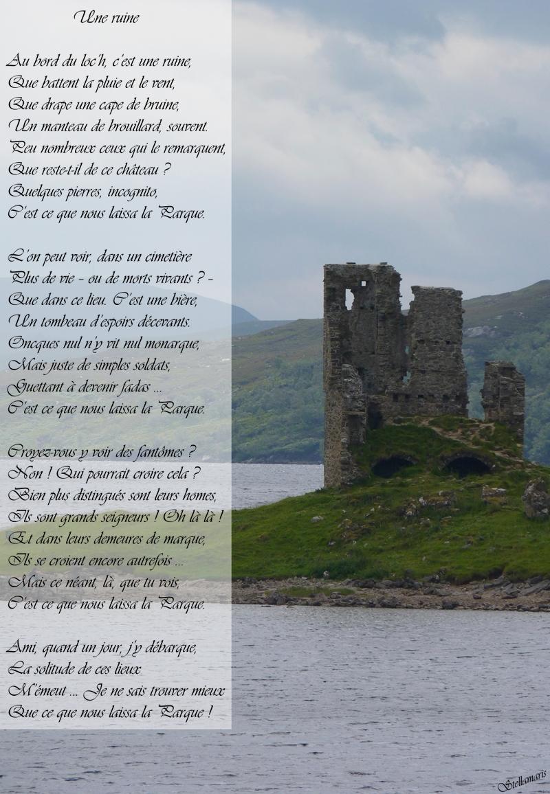 Une ruine / / Au bord du loc'h, c'est une ruine, / Que battent la pluie et le vent, / Que drape une cape de bruine, / Un manteau de brouillard, souvent. / Peu nombreux ceux qui le remarquent, / Que reste-t-il de ce château ? / Quelques pierres, incognito, / C'est ce que nous laissa la Parque. / / L'on peut voir, dans un cimetière / Plus de vie – ou de morts vivants ? – / Que dans ce lieu. C'est une bière, / Un tombeau d'espoirs décevants. / Oncques nul n'y vit nul monarque, / Mais juste de simples soldats, / Guettant à devenir fadas … / C'est ce que nous laissa la Parque. / / Croyez-vous y voir des fantômes ? / Non ! Qui pourrait croire cela ? / Bien plus distingués sont leurs homes, / Ils sont grands seigneurs ! Oh là là ! / Et dans leurs demeures de marque, / Ils se croient encore autrefois … / Mais ce néant, là, que tu vois, / C'est ce que nous laissa la Parque. / / Ami, quand un jour, j'y débarque, / La solitude de ces lieux / M'émeut … Je ne sais trouver mieux / Que ce que nous laissa la Parque ! / / Stellamaris
